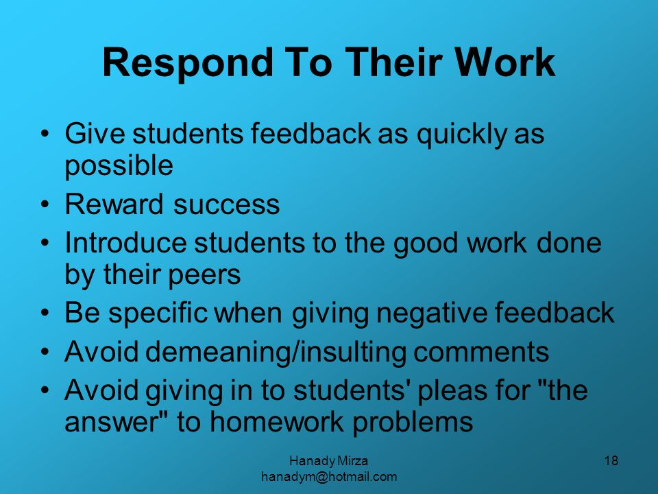 Hanady Mirza hanadym@hotmail.com 18 Respond To Their Work Give students feedback as quickly as possible Reward success Introduce students to the good work done by their peers Be specific when giving negative feedback Avoid demeaning/insulting comments Avoid giving in to students pleas for the answer to homework problems