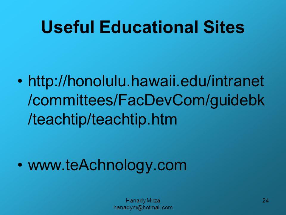 Hanady Mirza hanadym@hotmail.com 24 Useful Educational Sites http://honolulu.hawaii.edu/intranet /committees/FacDevCom/guidebk /teachtip/teachtip.htm www.teAchnology.com