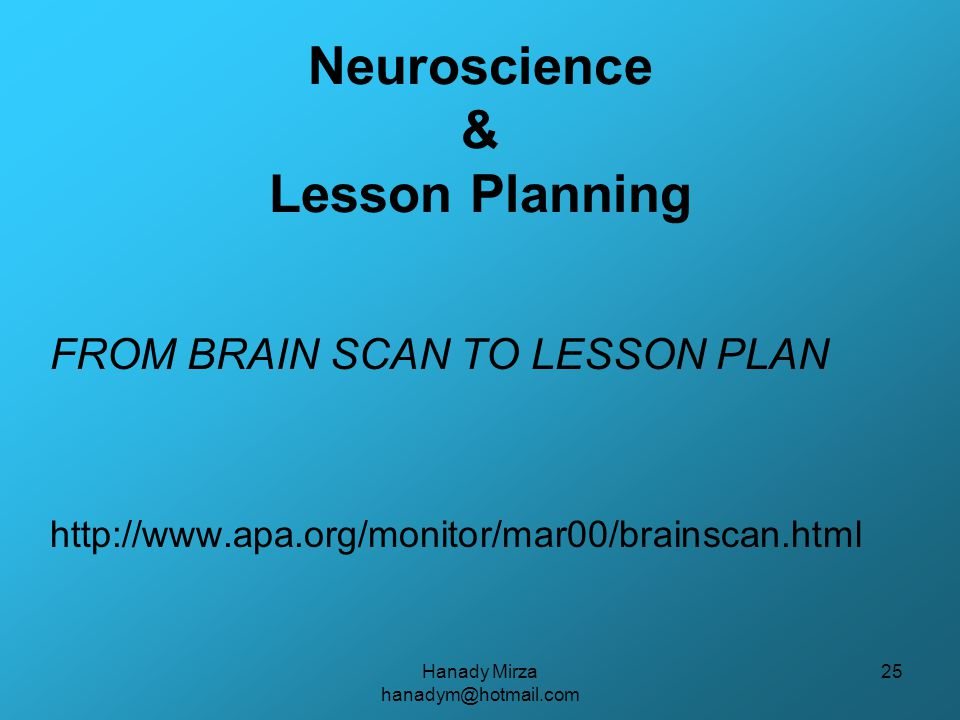 Hanady Mirza hanadym@hotmail.com 25 Neuroscience & Lesson Planning FROM BRAIN SCAN TO LESSON PLAN http://www.apa.org/monitor/mar00/brainscan.html
