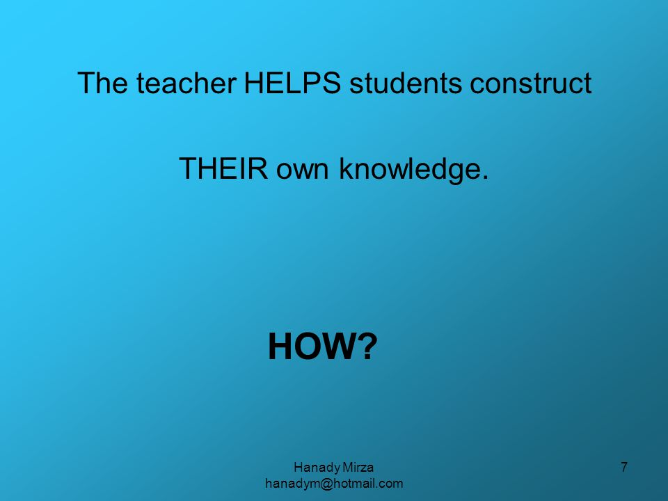 Hanady Mirza hanadym@hotmail.com 8 Teacher Should: check students' prior knowledge about the desired topic help/guide students to say and do  to construct THEIR own knowledge.