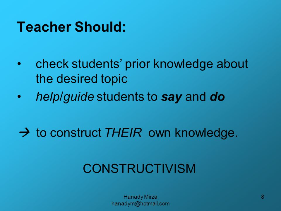 Hanady Mirza hanadym@hotmail.com 8 Teacher Should: check students' prior knowledge about the desired topic help/guide students to say and do  to construct THEIR own knowledge.