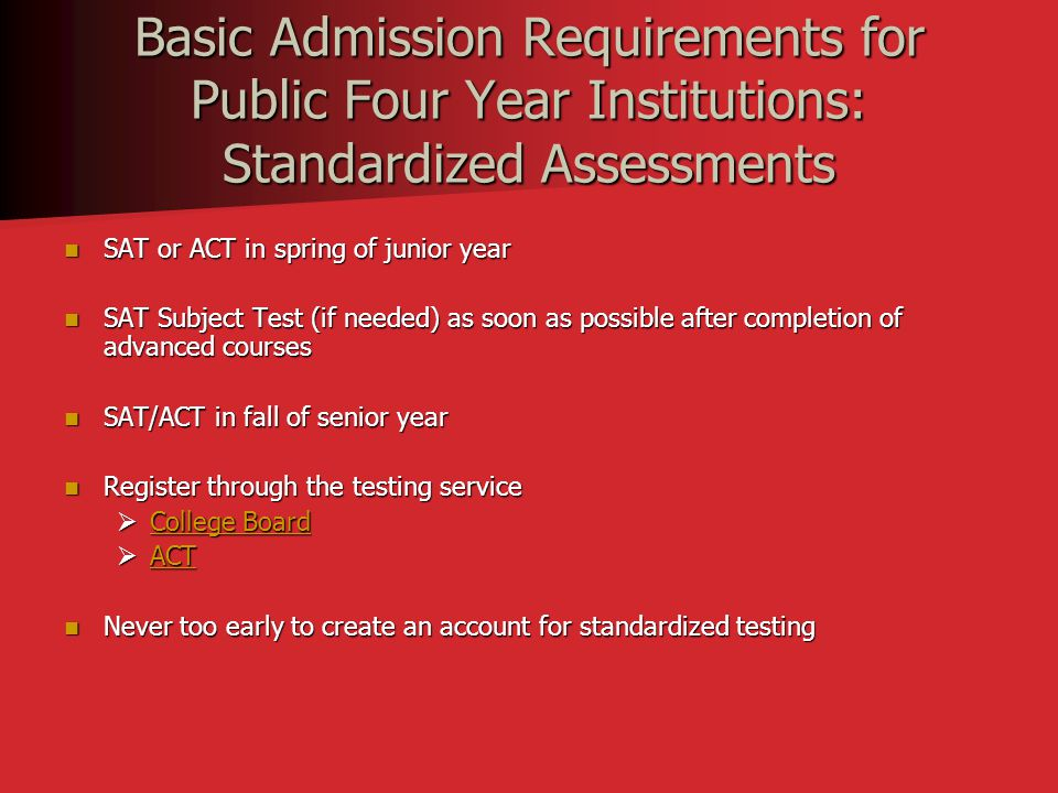 Basic Admission Requirements for Public Four Year Institutions: Standardized Assessments SAT or ACT in spring of junior year SAT or ACT in spring of junior year SAT Subject Test (if needed) as soon as possible after completion of advanced courses SAT Subject Test (if needed) as soon as possible after completion of advanced courses SAT/ACT in fall of senior year SAT/ACT in fall of senior year Register through the testing service Register through the testing service  College Board College Board College Board  ACT ACT Never too early to create an account for standardized testing Never too early to create an account for standardized testing