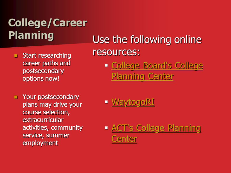 College/Career Planning Use the following online resources:  College Board s College Planning Center College Board s College Planning Center College Board s College Planning Center  WaytogoRI WaytogoRI  ACT s College Planning Center ACT s College Planning Center ACT s College Planning Center Start researching career paths and postsecondary options now.