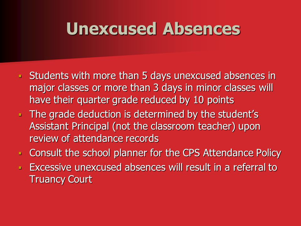 Unexcused Absences Unexcused Absences  Students with more than 5 days unexcused absences in major classes or more than 3 days in minor classes will have their quarter grade reduced by 10 points  The grade deduction is determined by the student's Assistant Principal (not the classroom teacher) upon review of attendance records  Consult the school planner for the CPS Attendance Policy  Excessive unexcused absences will result in a referral to Truancy Court