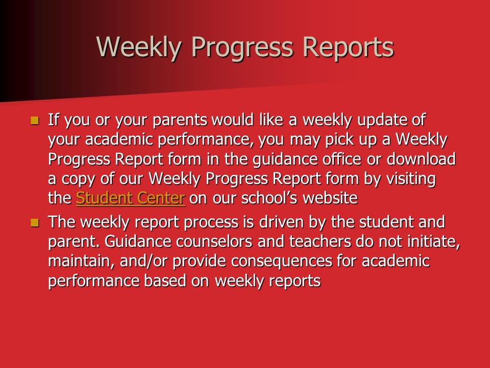 Weekly Progress Reports If you or your parents would like a weekly update of your academic performance, you may pick up a Weekly Progress Report form in the guidance office or download a copy of our Weekly Progress Report form by visiting the Student Center on our school's website If you or your parents would like a weekly update of your academic performance, you may pick up a Weekly Progress Report form in the guidance office or download a copy of our Weekly Progress Report form by visiting the Student Center on our school's websiteStudent CenterStudent Center The weekly report process is driven by the student and parent.