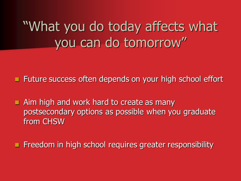 """""""What you do today affects what you can do tomorrow"""" Future success often depends on your high school effort Future success often depends on your high"""