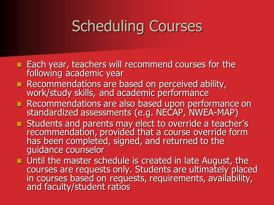 Scheduling Courses Each year, teachers will recommend courses for the following academic year Each year, teachers will recommend courses for the following academic year Recommendations are based on perceived ability, work/study skills, and academic performance Recommendations are based on perceived ability, work/study skills, and academic performance Recommendations are also based upon performance on standardized assessments (e.g.