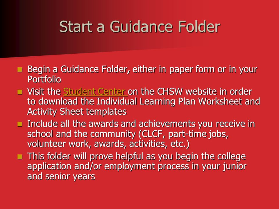 Start a Guidance Folder Begin a Guidance Folder, either in paper form or in your Portfolio Begin a Guidance Folder, either in paper form or in your Portfolio Visit the Student Center on the CHSW website in order to download the Individual Learning Plan Worksheet and Activity Sheet templates Visit the Student Center on the CHSW website in order to download the Individual Learning Plan Worksheet and Activity Sheet templatesStudent Center Student Center Include all the awards and achievements you receive in school and the community (CLCF, part-time jobs, volunteer work, awards, activities, etc.) Include all the awards and achievements you receive in school and the community (CLCF, part-time jobs, volunteer work, awards, activities, etc.) This folder will prove helpful as you begin the college application and/or employment process in your junior and senior years This folder will prove helpful as you begin the college application and/or employment process in your junior and senior years