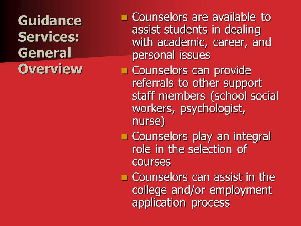 Guidance Services: General Overview Counselors are available to assist students in dealing with academic, career, and personal issues Counselors are available to assist students in dealing with academic, career, and personal issues Counselors can provide referrals to other support staff members (school social workers, psychologist, nurse) Counselors can provide referrals to other support staff members (school social workers, psychologist, nurse) Counselors play an integral role in the selection of courses Counselors play an integral role in the selection of courses Counselors can assist in the college and/or employment application process Counselors can assist in the college and/or employment application process