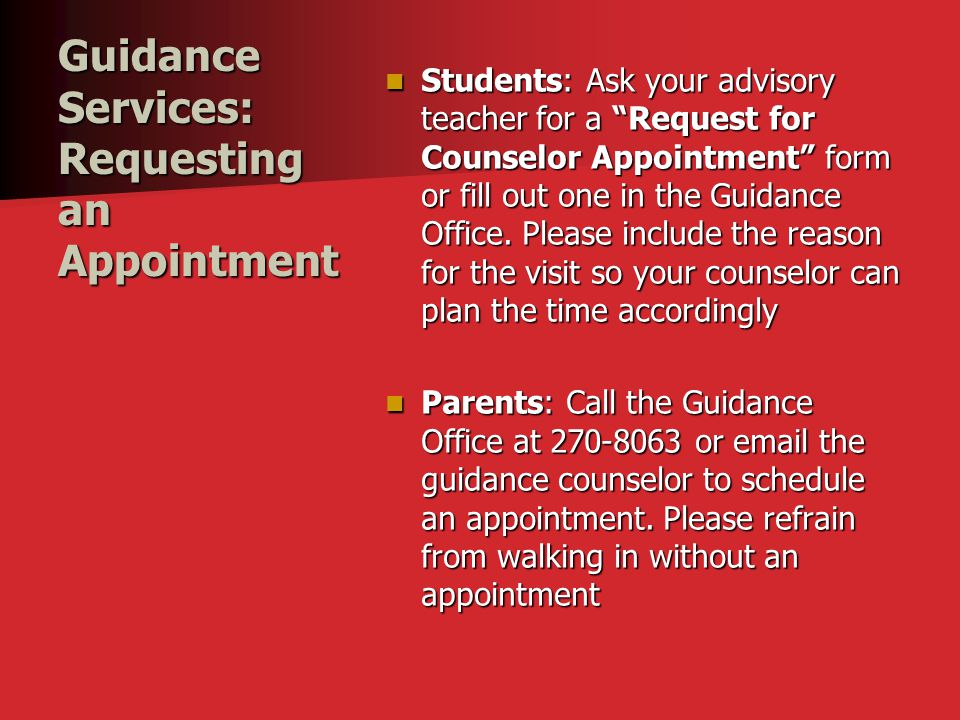 """Guidance Services: Requesting an Appointment Students: Ask your advisory teacher for a """"Request for Counselor Appointment"""" form or fill out one in the"""