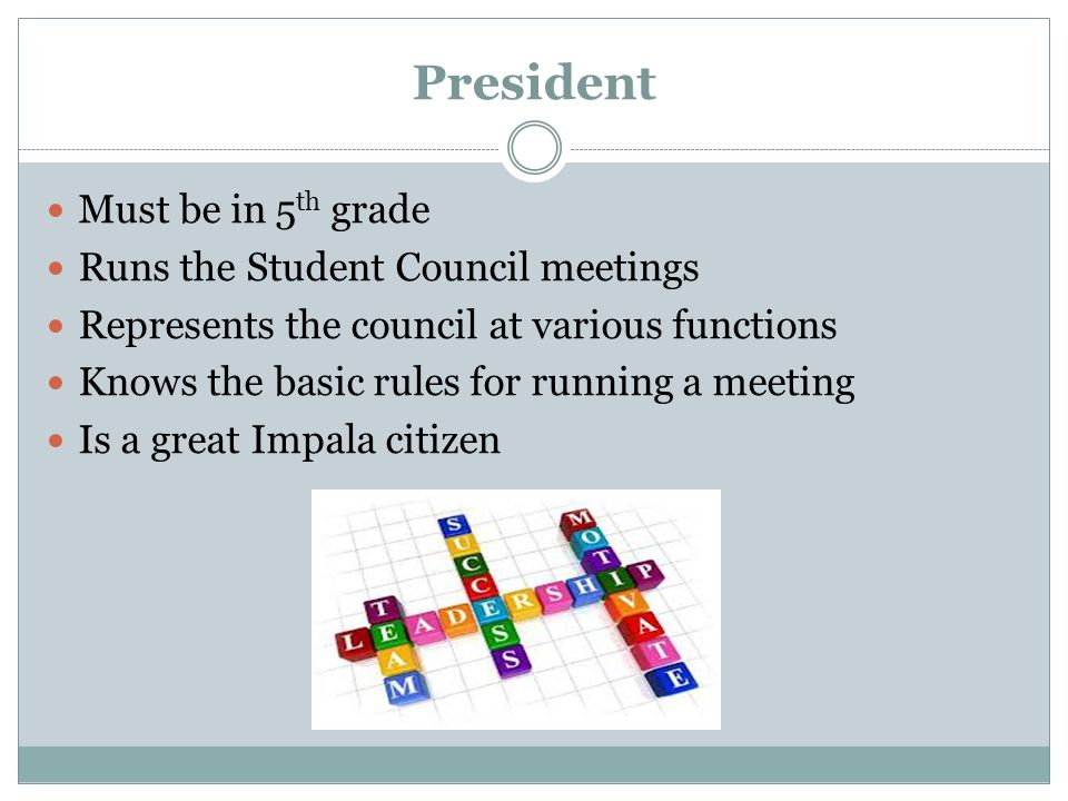 President Must be in 5 th grade Runs the Student Council meetings Represents the council at various functions Knows the basic rules for running a meeting Is a great Impala citizen
