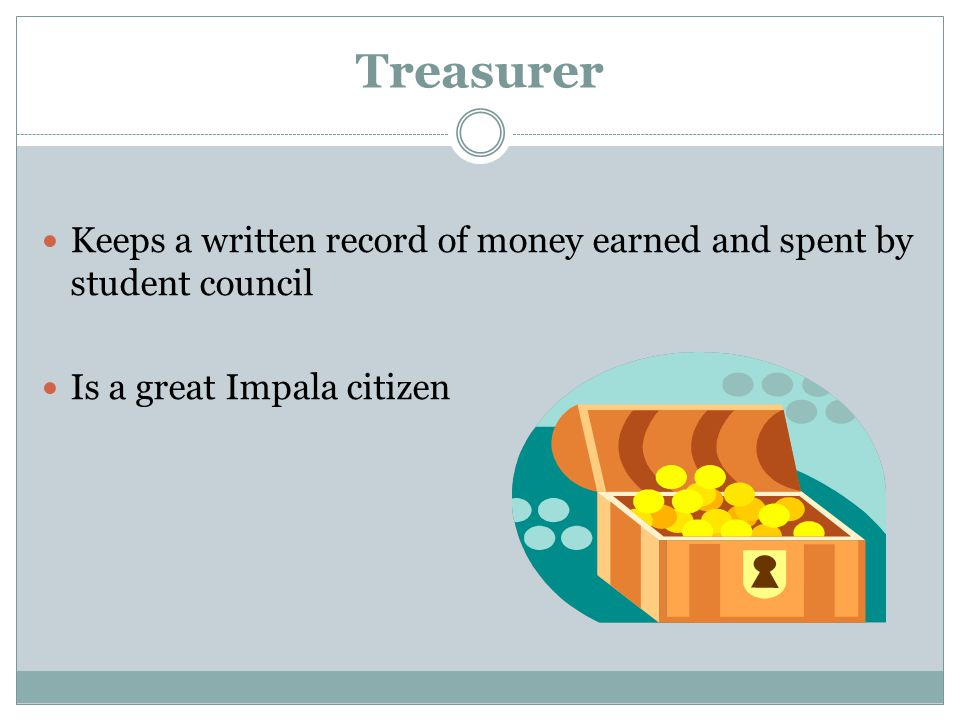 Treasurer Keeps a written record of money earned and spent by student council Is a great Impala citizen