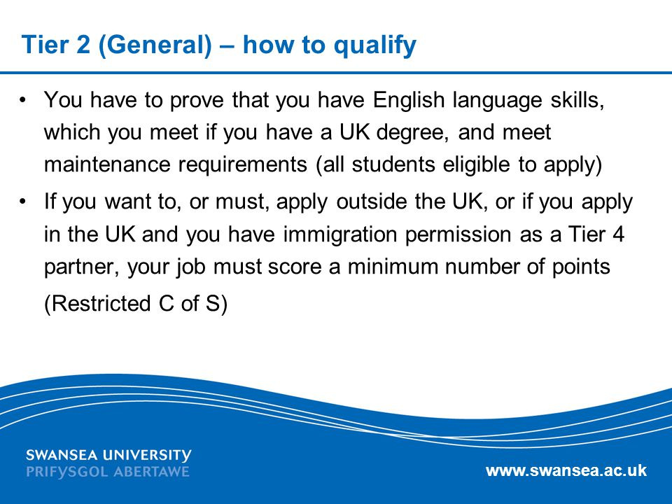 www.swansea.ac.uk Tier 2 (General) – how to qualify You have to prove that you have English language skills, which you meet if you have a UK degree, a