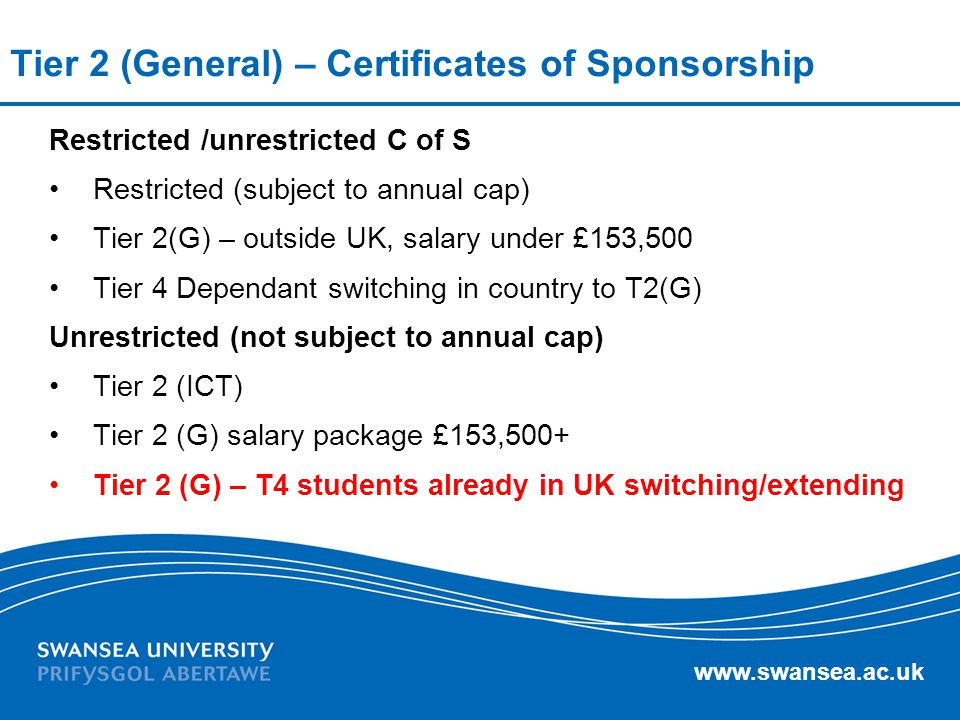 www.swansea.ac.uk Tier 2 (General) – Certificates of Sponsorship Restricted /unrestricted C of S Restricted (subject to annual cap) Tier 2(G) – outsid