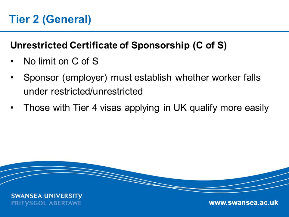 www.swansea.ac.uk Tier 2 (General) Unrestricted Certificate of Sponsorship (C of S) No limit on C of S Sponsor (employer) must establish whether worke