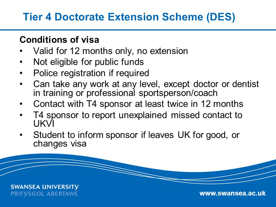 www.swansea.ac.uk Tier 4 Doctorate Extension Scheme (DES) Conditions of visa Valid for 12 months only, no extension Not eligible for public funds Poli