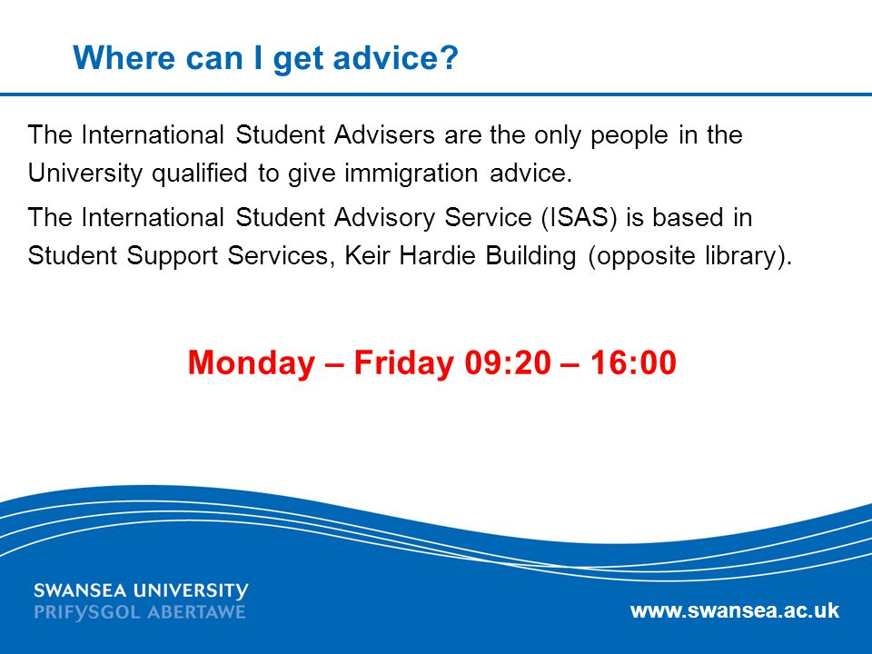 www.swansea.ac.uk Where can I get advice? The International Student Advisers are the only people in the University qualified to give immigration advic