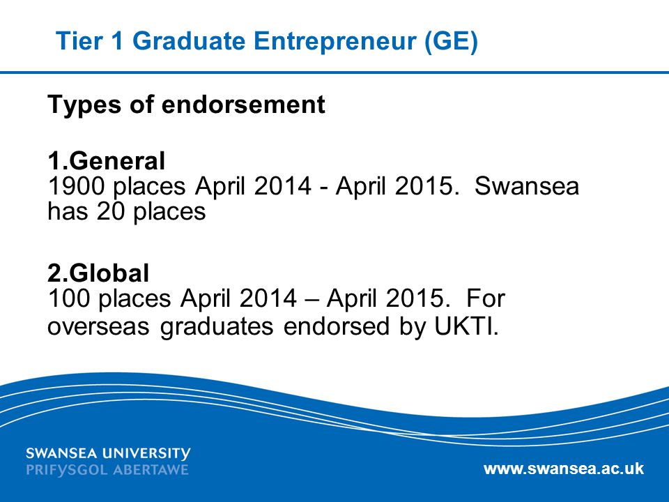 www.swansea.ac.uk Tier 1 Graduate Entrepreneur (GE) Graduate can switch to T1(GE) if: 1.