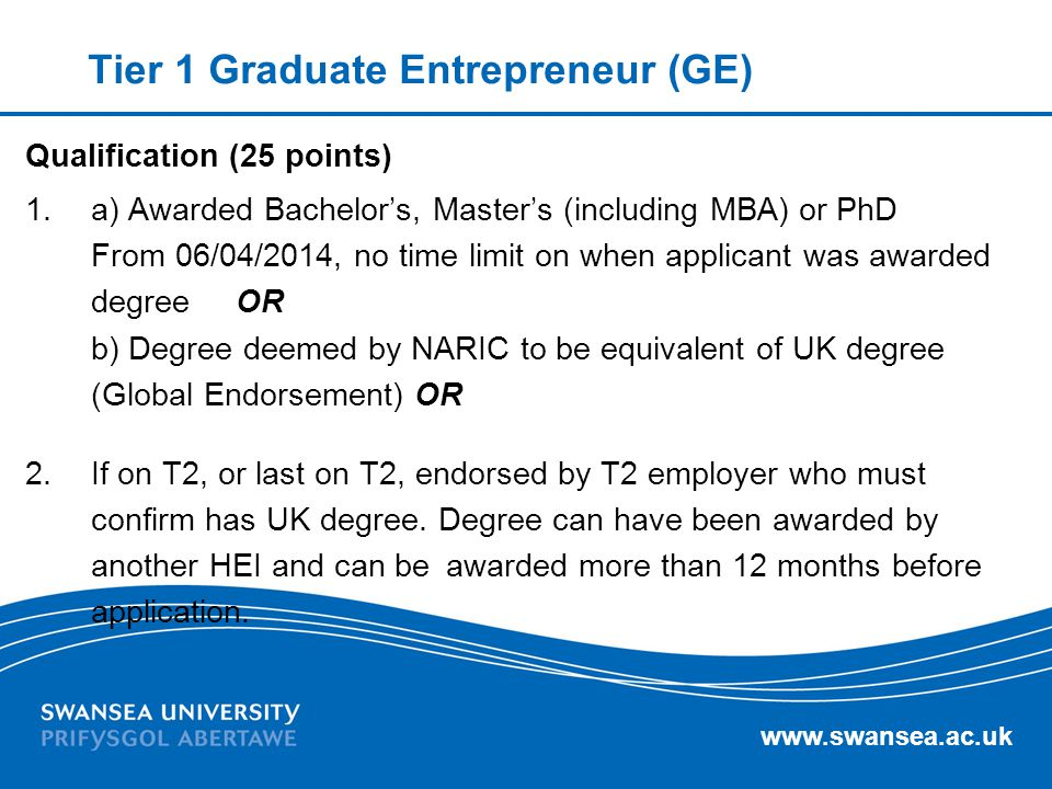 www.swansea.ac.uk Tier 1 Graduate Entrepreneur (GE) Qualification (25 points) 1. a) Awarded Bachelor's, Master's (including MBA) or PhD From 06/04/201