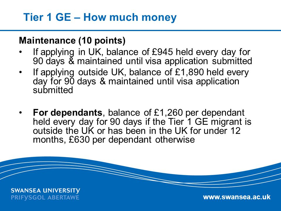 www.swansea.ac.uk Tier 1 GE – How much money Maintenance (10 points) If applying in UK, balance of £945 held every day for 90 days & maintained until