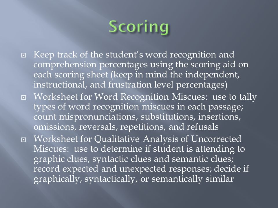  Keep track of the student's word recognition and comprehension percentages using the scoring aid on each scoring sheet (keep in mind the independent