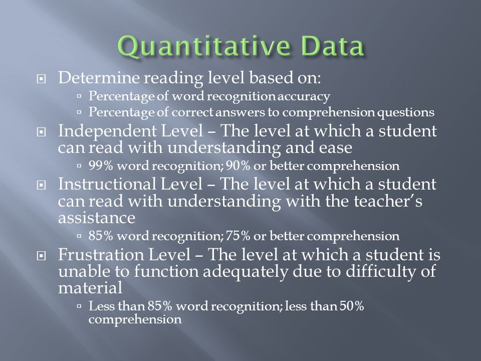  Determine reading level based on:  Percentage of word recognition accuracy  Percentage of correct answers to comprehension questions  Independent