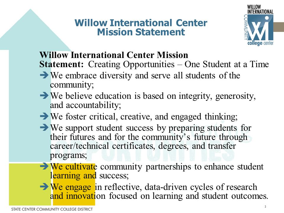 Willow International Center Mission Statement Willow International Center Mission Statement: Creating Opportunities – One Student at a Time  We embrace diversity and serve all students of the community;  We believe education is based on integrity, generosity, and accountability;  We foster critical, creative, and engaged thinking;  We support student success by preparing students for their futures and for the community's future through career/technical certificates, degrees, and transfer programs;  We cultivate community partnerships to enhance student learning and success;  We engage in reflective, data-driven cycles of research and innovation focused on learning and student outcomes.