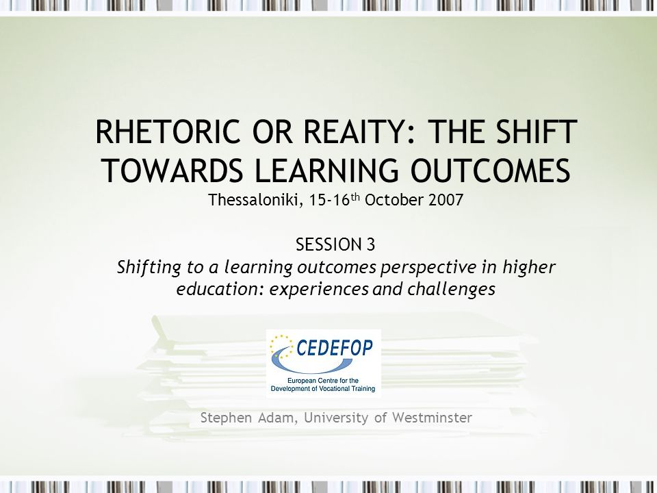 RHETORIC OR REAITY: THE SHIFT TOWARDS LEARNING OUTCOMES Thessaloniki, 15-16 th October 2007 SESSION 3 Shifting to a learning outcomes perspective in higher education: experiences and challenges Stephen Adam, University of Westminster