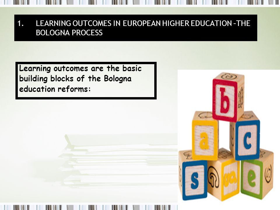 Learning outcomes are the basic building blocks of the Bologna education reforms: 1.LEARNING OUTCOMES IN EUROPEAN HIGHER EDUCATION –THE BOLOGNA PROCESS
