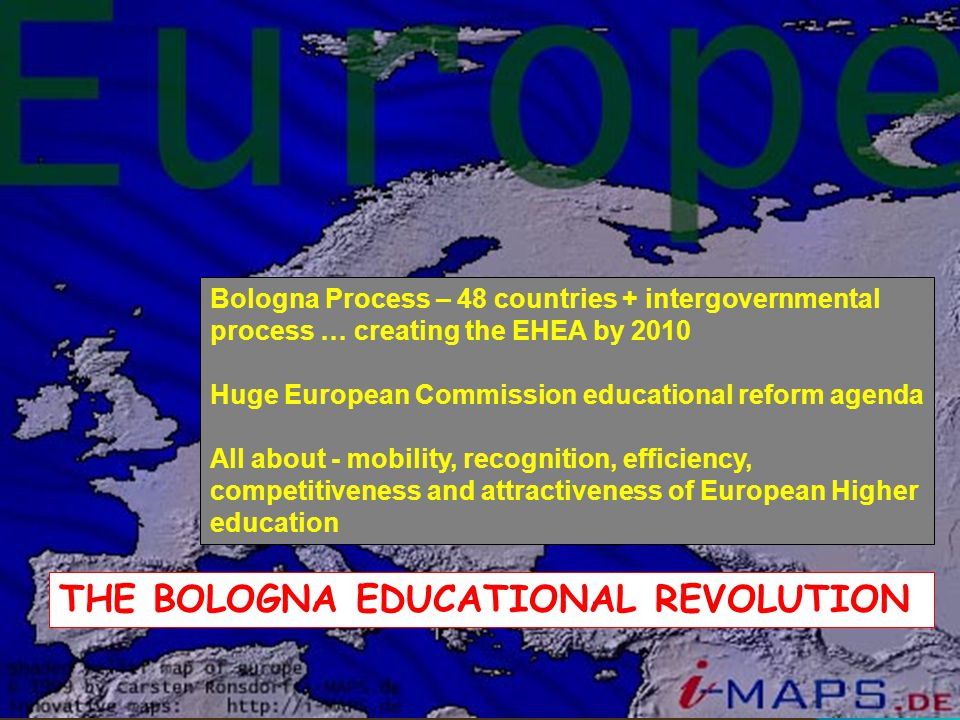 THE BOLOGNA EDUCATIONAL REVOLUTION Bologna Process – 48 countries + intergovernmental process … creating the EHEA by 2010 Huge European Commission educational reform agenda All about - mobility, recognition, efficiency, competitiveness and attractiveness of European Higher education