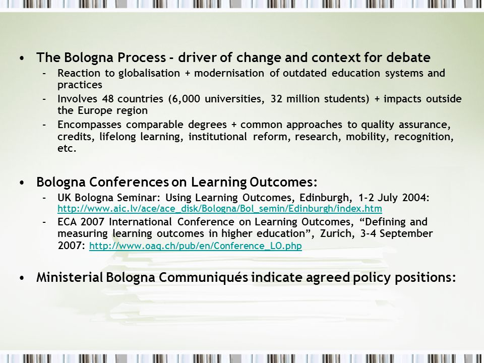 The Bologna Process - driver of change and context for debate –Reaction to globalisation + modernisation of outdated education systems and practices –