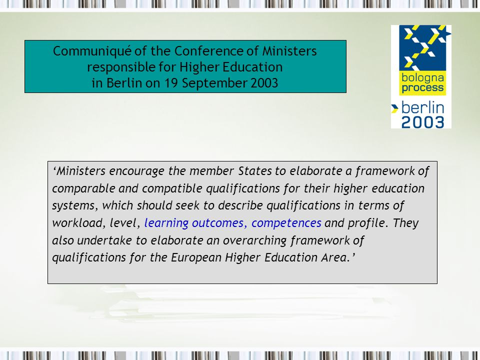 Communiqué of the Conference of Ministers responsible for Higher Education in Berlin on 19 September 2003 'Ministers encourage the member States to elaborate a framework of comparable and compatible qualifications for their higher education systems, which should seek to describe qualifications in terms of workload, level, learning outcomes, competences and profile.