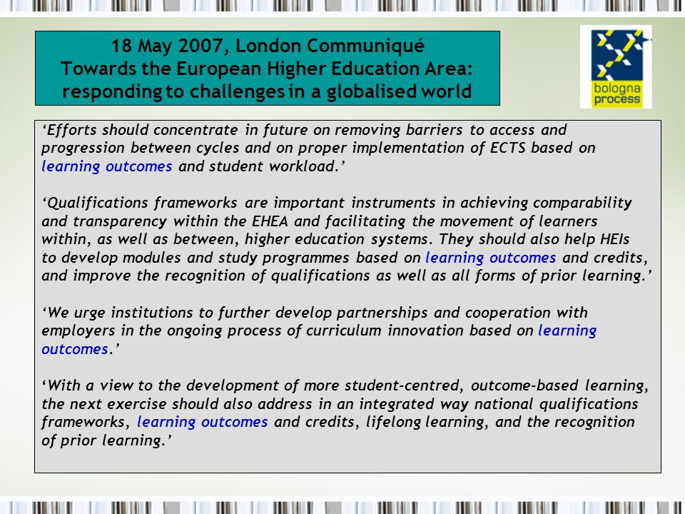 18 May 2007, London Communiqué Towards the European Higher Education Area: responding to challenges in a globalised world 'Efforts should concentrate in future on removing barriers to access and progression between cycles and on proper implementation of ECTS based on learning outcomes and student workload.' 'Qualifications frameworks are important instruments in achieving comparability and transparency within the EHEA and facilitating the movement of learners within, as well as between, higher education systems.