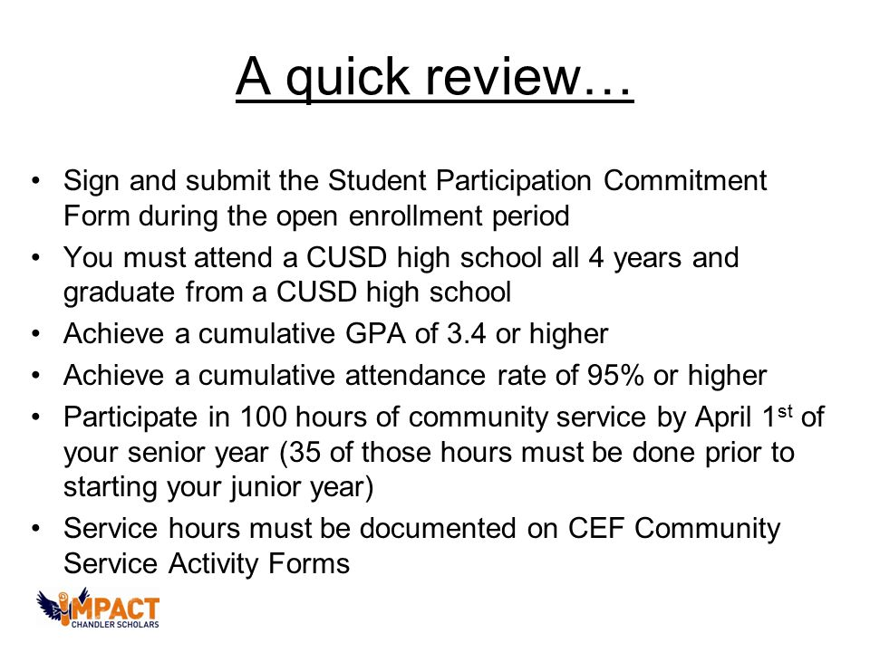A quick review… Sign and submit the Student Participation Commitment Form during the open enrollment period You must attend a CUSD high school all 4 years and graduate from a CUSD high school Achieve a cumulative GPA of 3.4 or higher Achieve a cumulative attendance rate of 95% or higher Participate in 100 hours of community service by April 1 st of your senior year (35 of those hours must be done prior to starting your junior year) Service hours must be documented on CEF Community Service Activity Forms