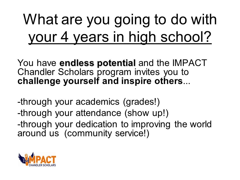 What are you going to do with your 4 years in high school? endless potential You have endless potential and the IMPACT Chandler Scholars program invit