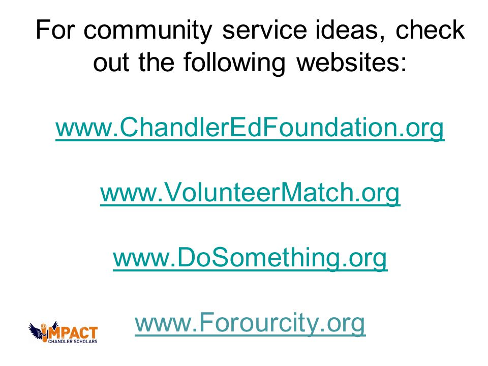 For community service ideas, check out the following websites: www.ChandlerEdFoundation.org www.VolunteerMatch.org www.DoSomething.org www.Forourcity.org www.ChandlerEdFoundation.org www.VolunteerMatch.org www.DoSomething.org