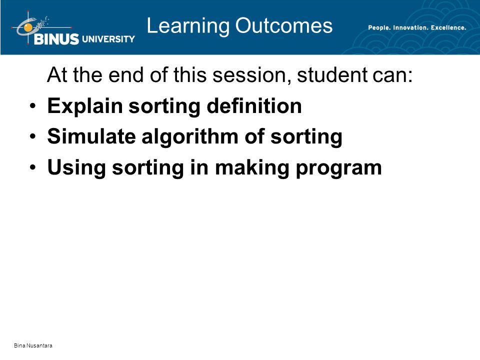 Bina Nusantara Learning Outcomes At the end of this session, student can: Explain sorting definition Simulate algorithm of sorting Using sorting in ma