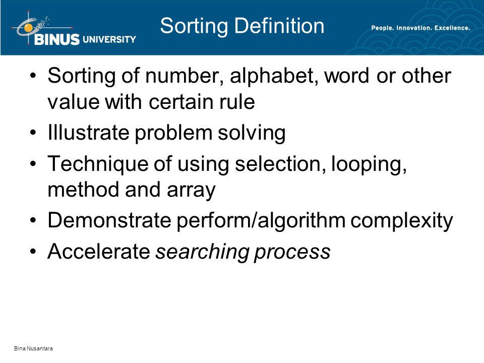 Bina Nusantara Sorting Definition Sorting of number, alphabet, word or other value with certain rule Illustrate problem solving Technique of using sel