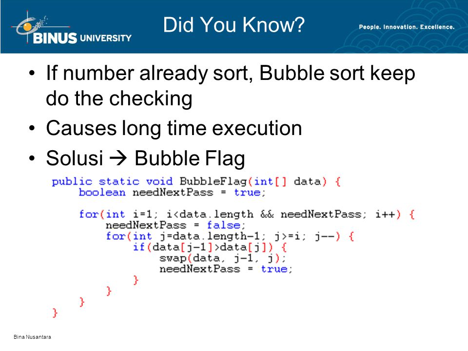 Bina Nusantara Did You Know? If number already sort, Bubble sort keep do the checking Causes long time execution Solusi  Bubble Flag