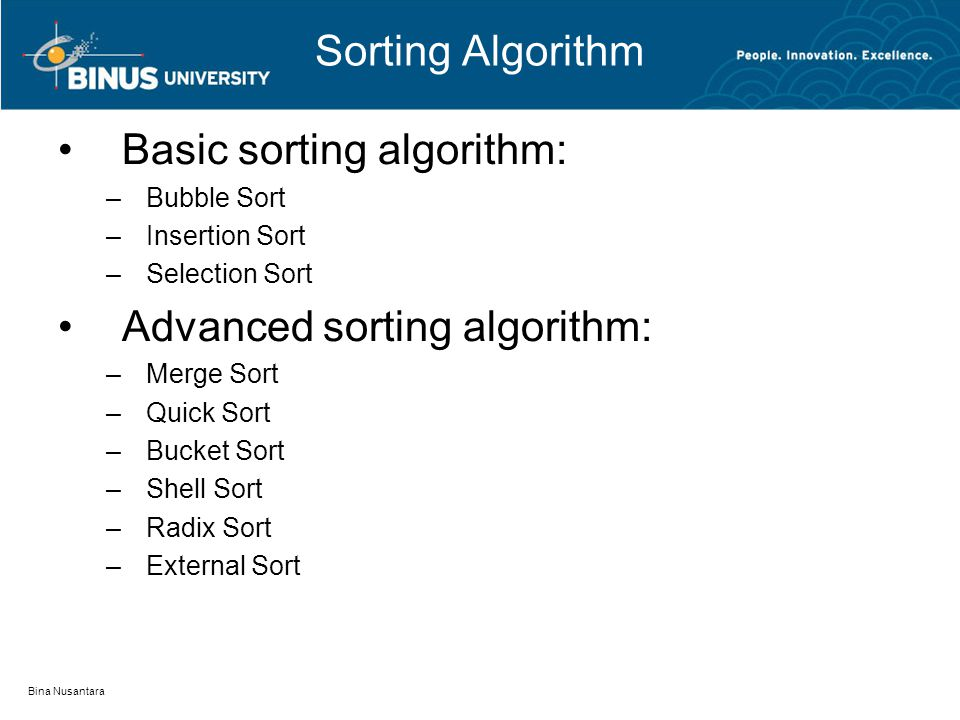 Bina Nusantara Sorting Algorithm Basic sorting algorithm: –Bubble Sort –Insertion Sort –Selection Sort Advanced sorting algorithm: –Merge Sort –Quick Sort –Bucket Sort –Shell Sort –Radix Sort –External Sort