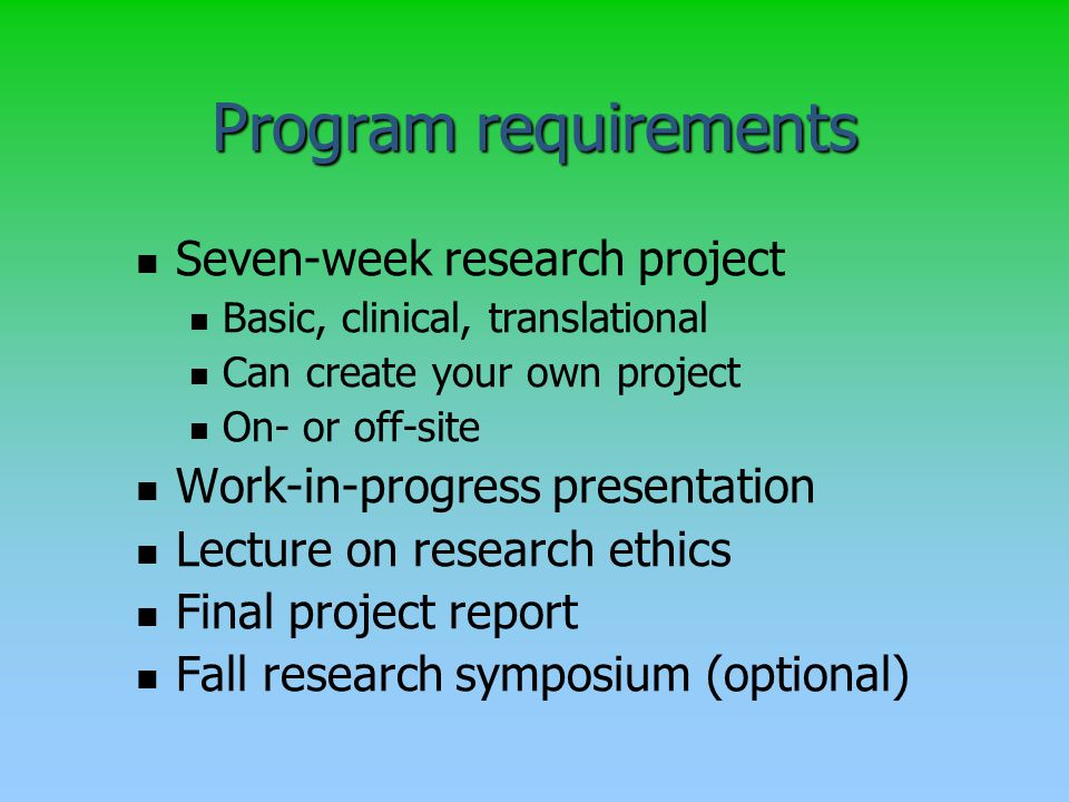 Program requirements Seven-week research project Basic, clinical, translational Can create your own project On- or off-site Work-in-progress presentation Lecture on research ethics Final project report Fall research symposium (optional)