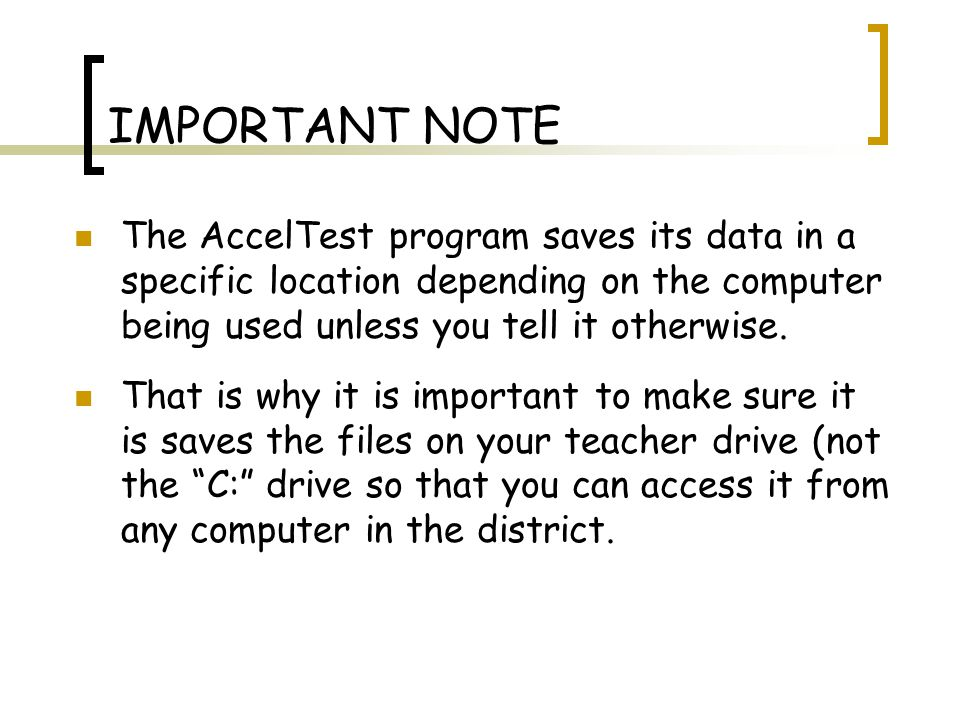 IMPORTANT NOTE The AccelTest program saves its data in a specific location depending on the computer being used unless you tell it otherwise.