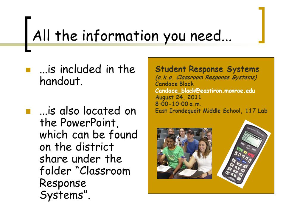 All the information you need......is included in the handout....is also located on the PowerPoint, which can be found on the district share under the folder Classroom Response Systems .