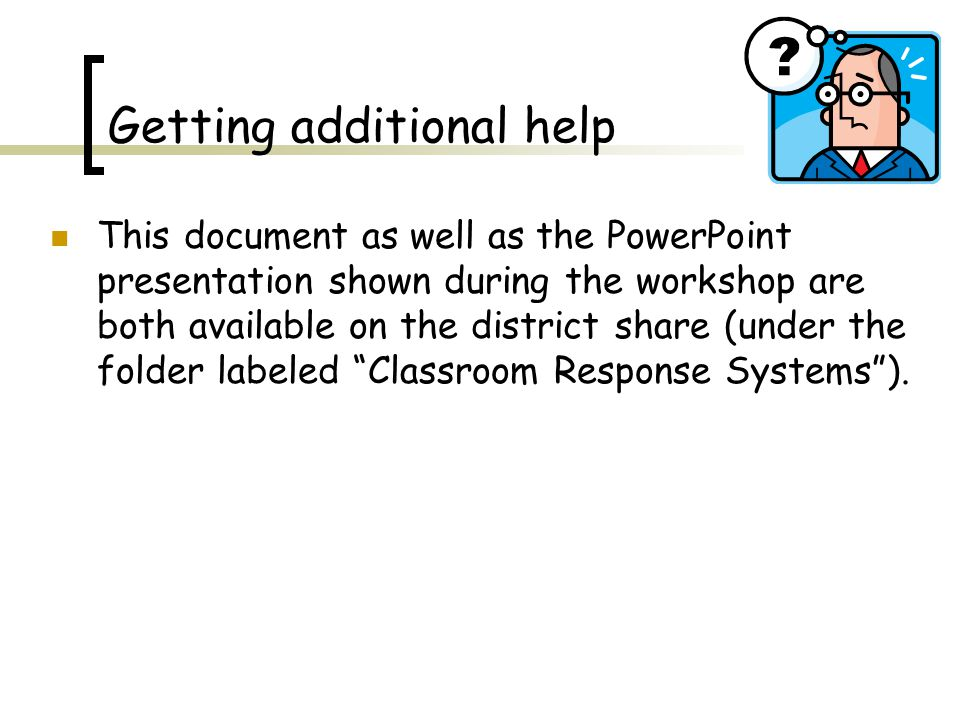 Getting additional help This document as well as the PowerPoint presentation shown during the workshop are both available on the district share (under the folder labeled Classroom Response Systems ).