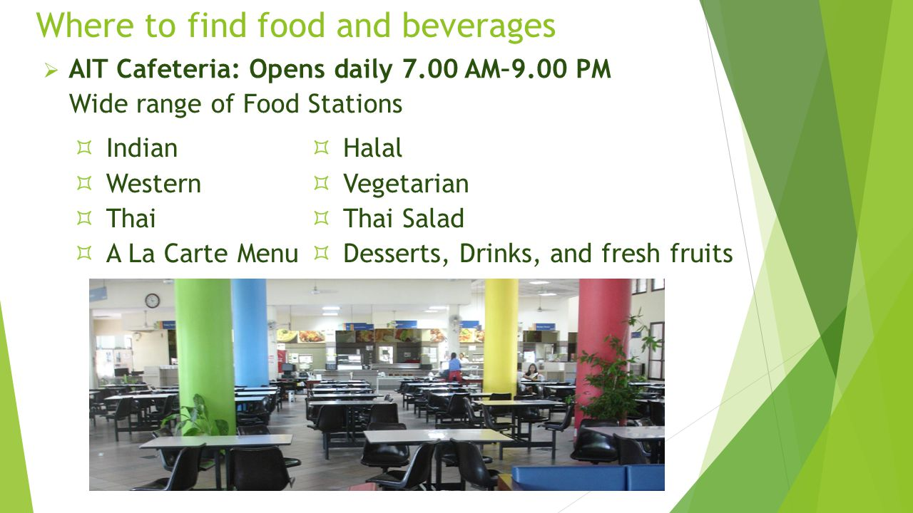 Where to find food and beverages  AIT Cafeteria: Opens daily 7.00 AM–9.00 PM Wide range of Food Stations  Indian  Western  Thai  A La Carte Menu  Halal  Vegetarian  Thai Salad  Desserts, Drinks, and fresh fruits