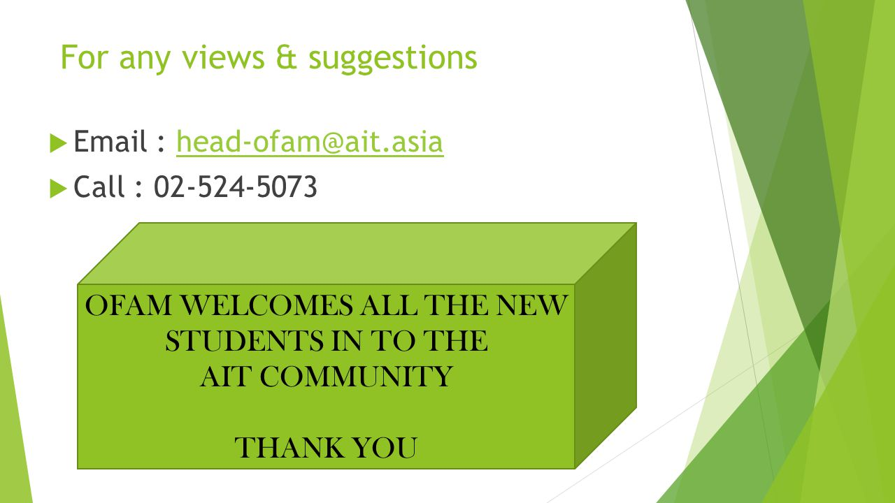 For any views & suggestions  Email : head-ofam@ait.asiahead-ofam@ait.asia  Call : 02-524-5073 OFAM WELCOMES ALL THE NEW STUDENTS IN TO THE AIT COMMU