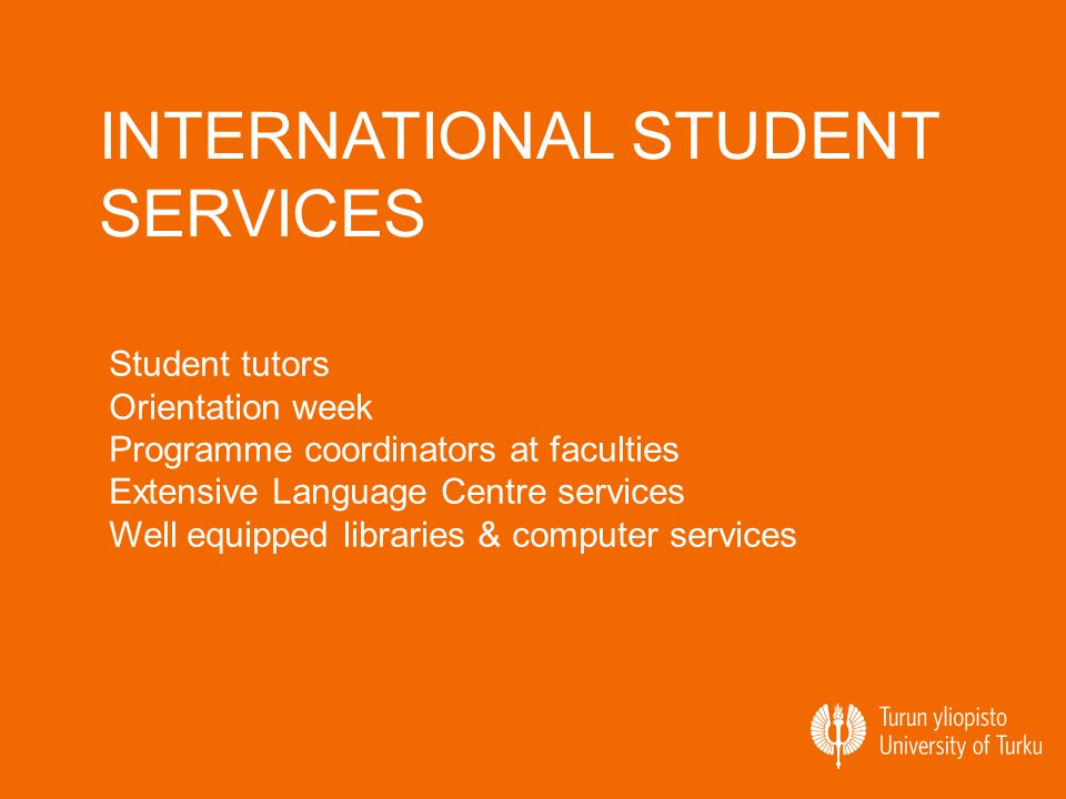 INTERNATIONAL STUDENT SERVICES Student tutors Orientation week Programme coordinators at faculties Extensive Language Centre services Well equipped libraries & computer services