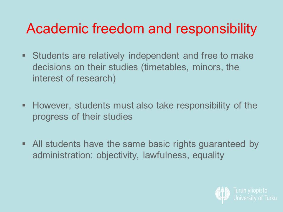 Academic freedom and responsibility  Students are relatively independent and free to make decisions on their studies (timetables, minors, the interest of research)  However, students must also take responsibility of the progress of their studies  All students have the same basic rights guaranteed by administration: objectivity, lawfulness, equality
