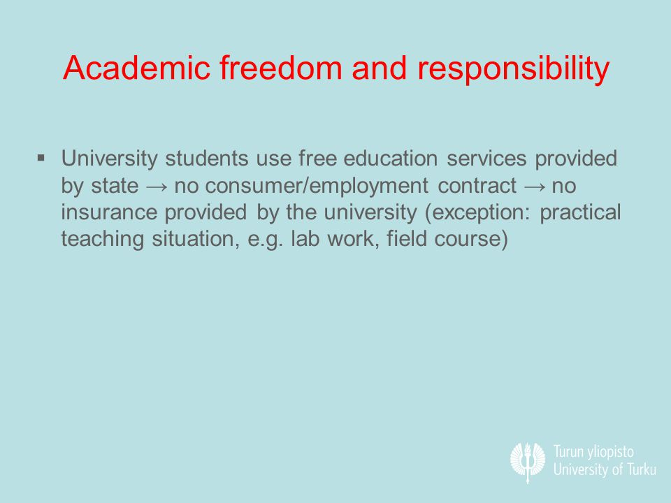 Academic freedom and responsibility  University students use free education services provided by state → no consumer/employment contract → no insurance provided by the university (exception: practical teaching situation, e.g.