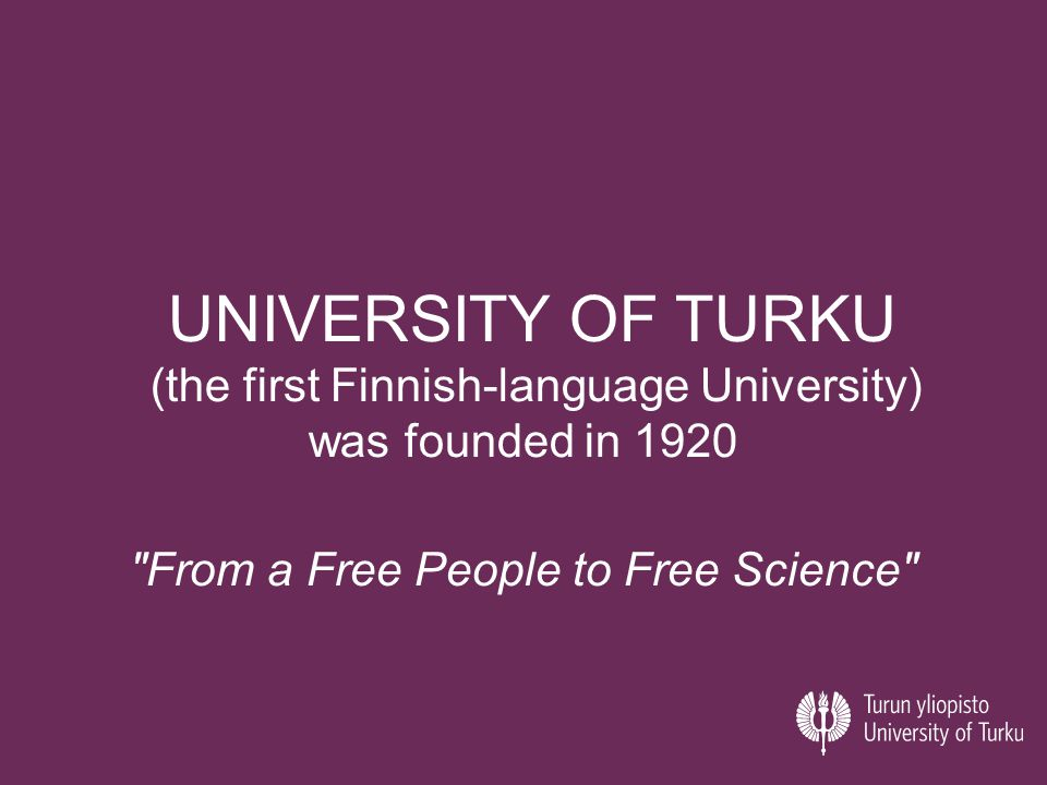 UNIVERSITY OF TURKU (the first Finnish-language University) was founded in 1920 From a Free People to Free Science